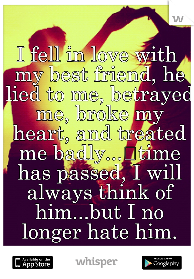 I fell in love with my best friend, he lied to me, betrayed me, broke my heart, and treated me badly... time has passed, I will always think of him...but I no longer hate him.