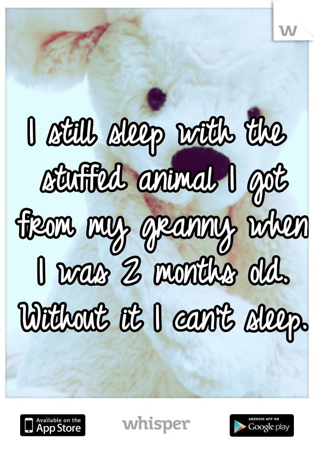 I still sleep with the stuffed animal I got from my granny when I was 2 months old. Without it I can't sleep.