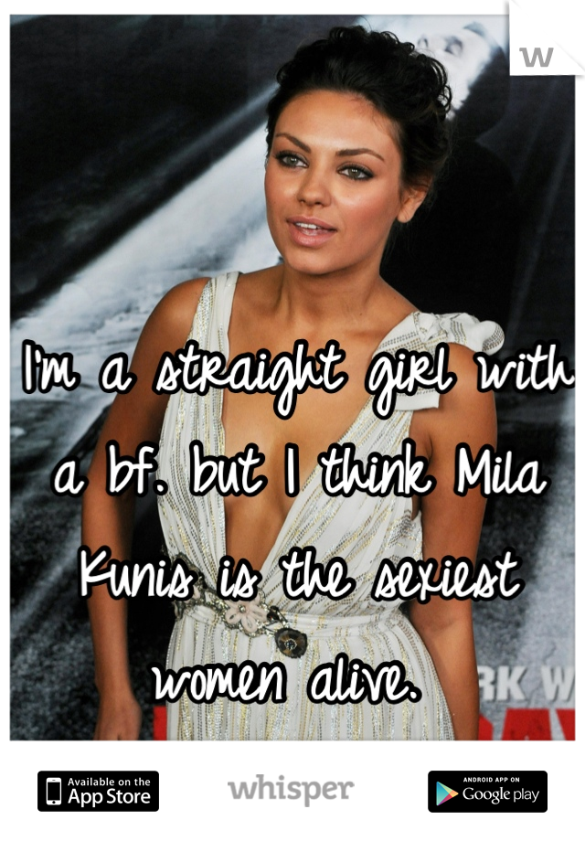 I'm a straight girl with a bf. but I think Mila Kunis is the sexiest women alive.