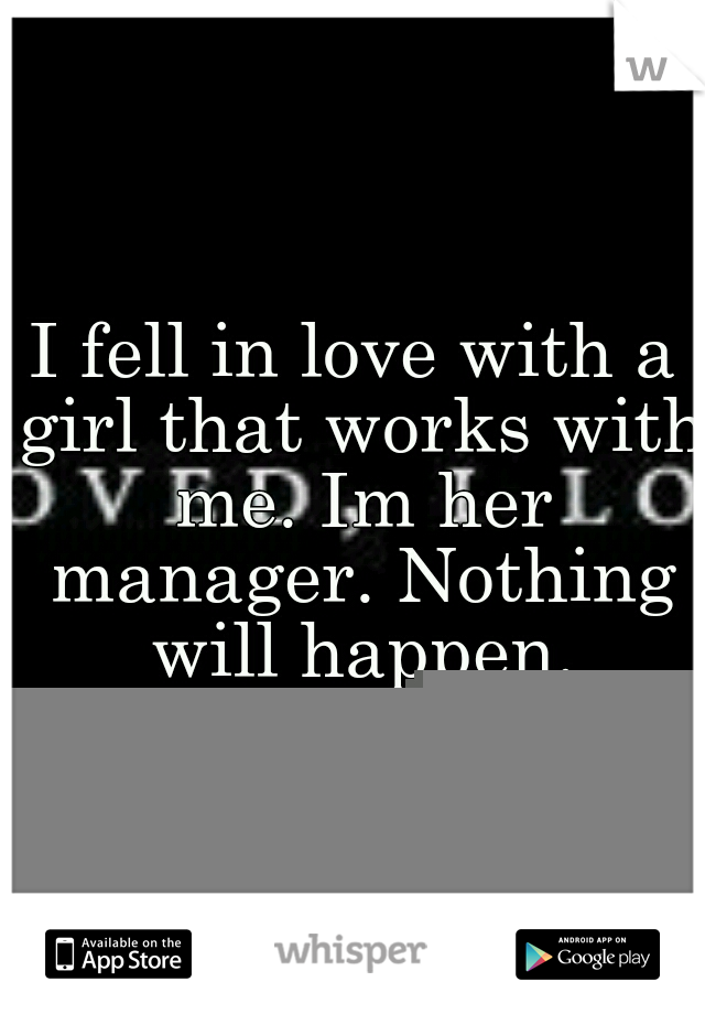 I fell in love with a girl that works with me. Im her manager. Nothing will happen.
