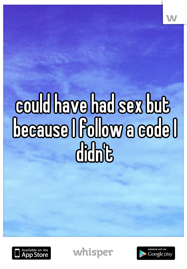 could have had sex but because I follow a code I didn't