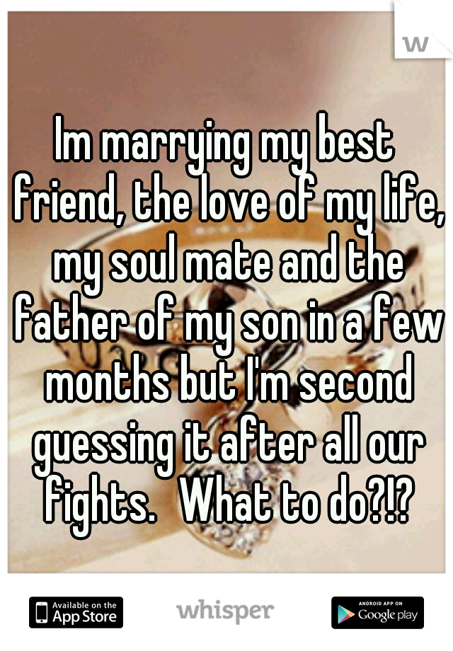 Im marrying my best friend, the love of my life, my soul mate and the father of my son in a few months but I'm second guessing it after all our fights. What to do?!?