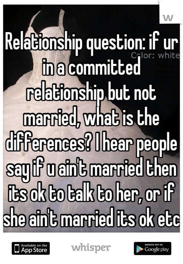 Relationship question: if ur in a committed  relationship but not married, what is the differences? I hear people say if u ain't married then its ok to talk to her, or if she ain't married its ok etc