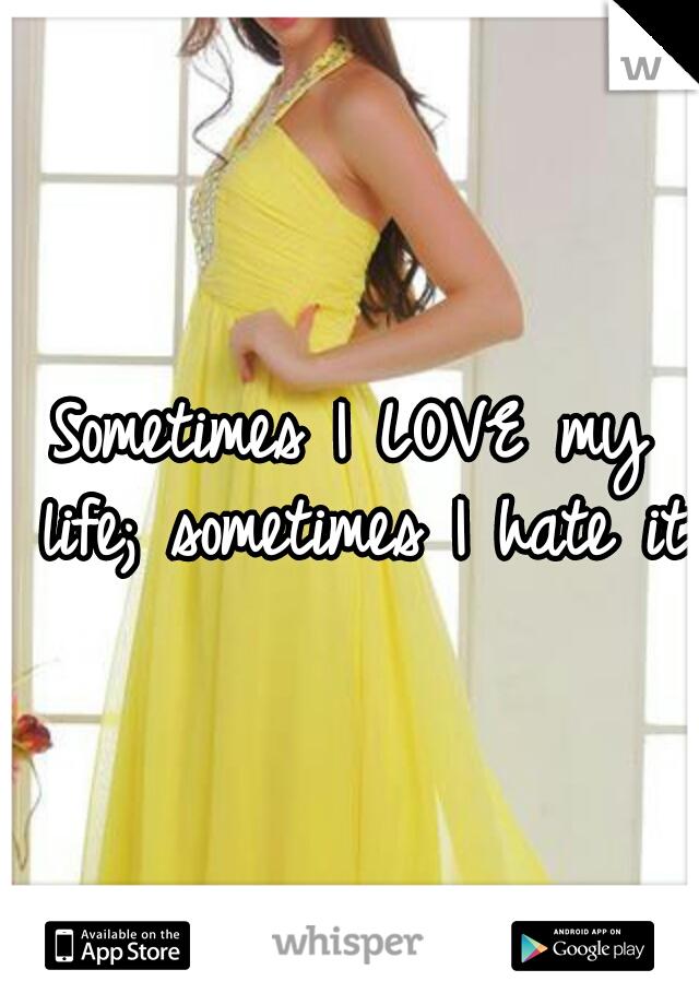 Sometimes I LOVE my life; sometimes I hate it