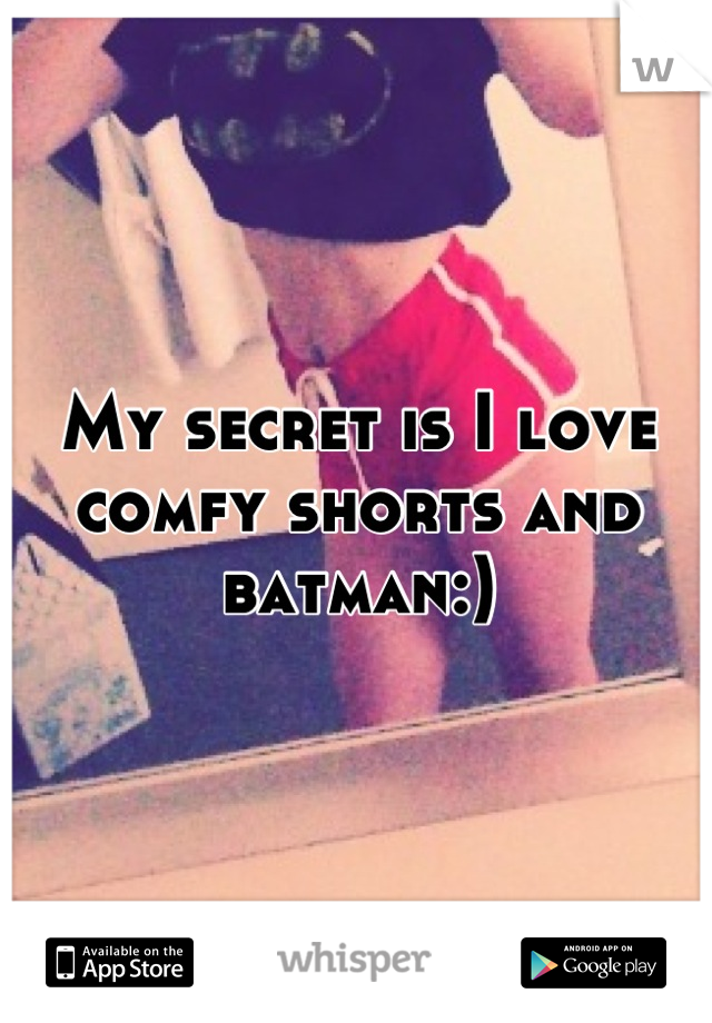 My secret is I love comfy shorts and batman:)