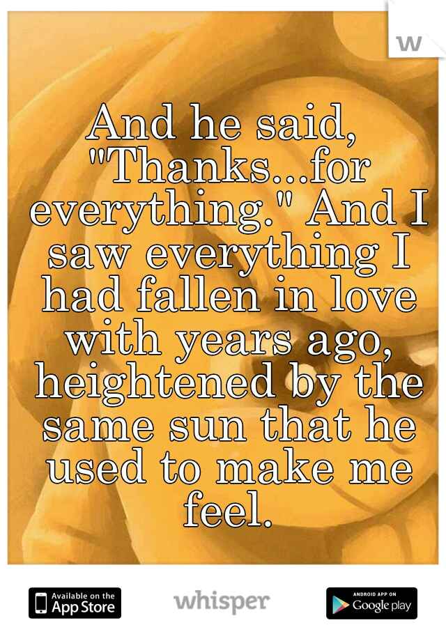 """And he said, """"Thanks...for everything."""" And I saw everything I had fallen in love with years ago, heightened by the same sun that he used to make me feel."""