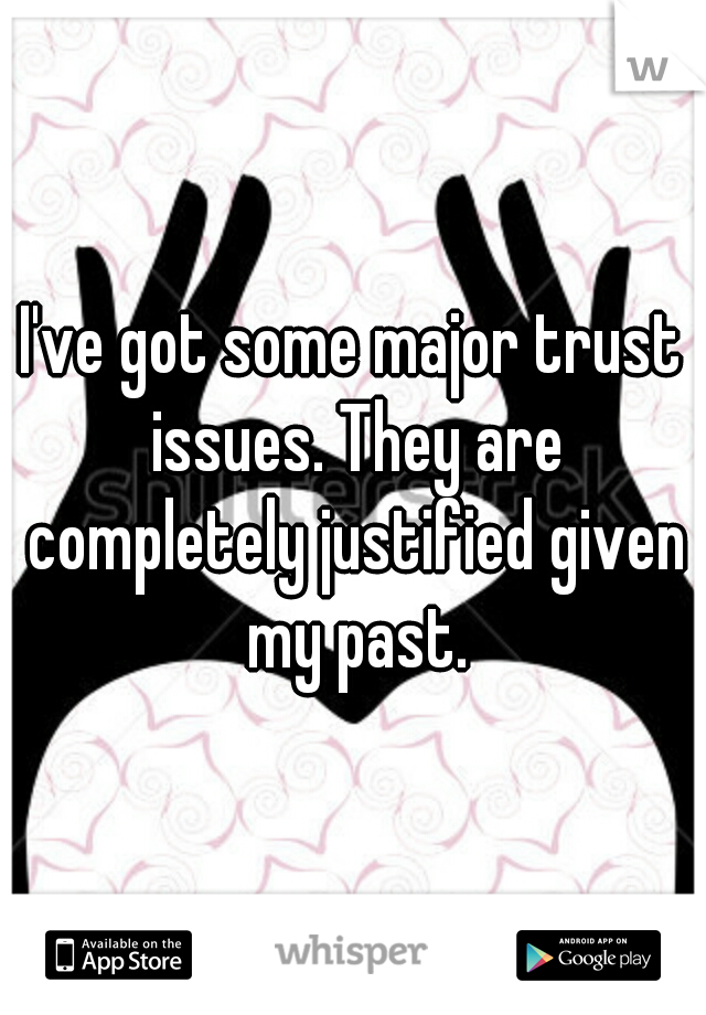 I've got some major trust issues. They are completely justified given my past.