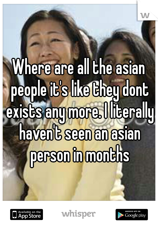 Where are all the asian people it's like they dont exists any more. I literally haven't seen an asian person in months