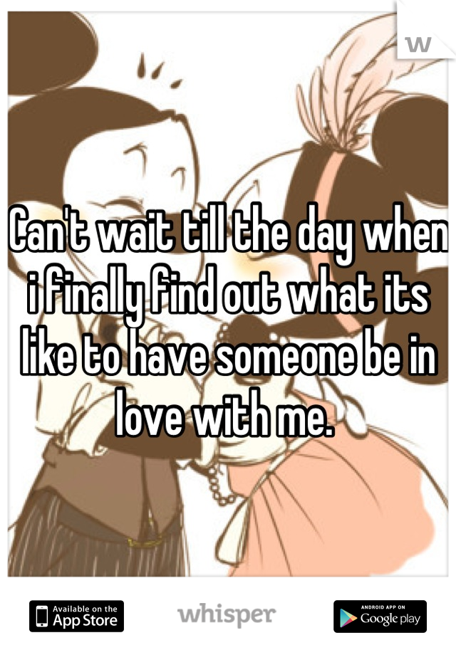 Can't wait till the day when i finally find out what its like to have someone be in love with me.