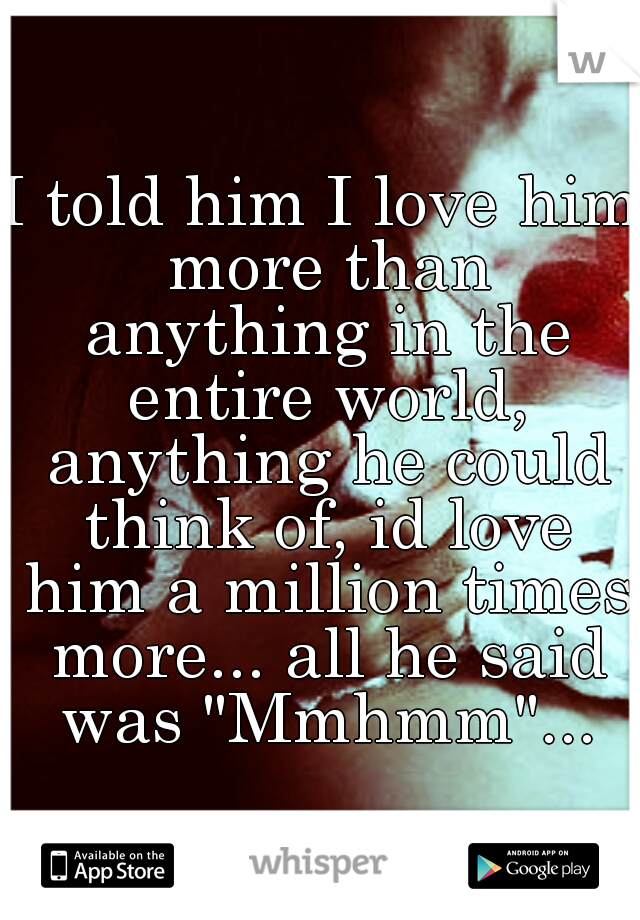 "I told him I love him more than anything in the entire world, anything he could think of, id love him a million times more... all he said was ""Mmhmm""..."