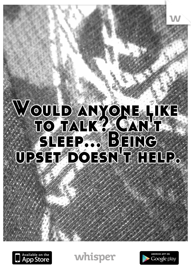 Would anyone like to talk? Can't sleep... Being upset doesn't help.