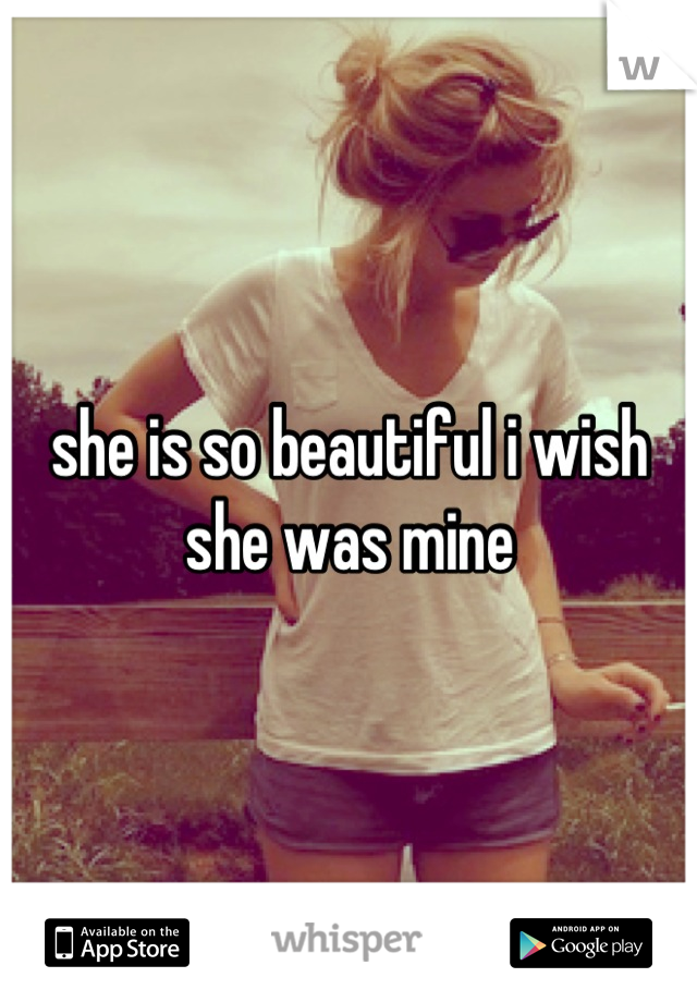 she is so beautiful i wish she was mine