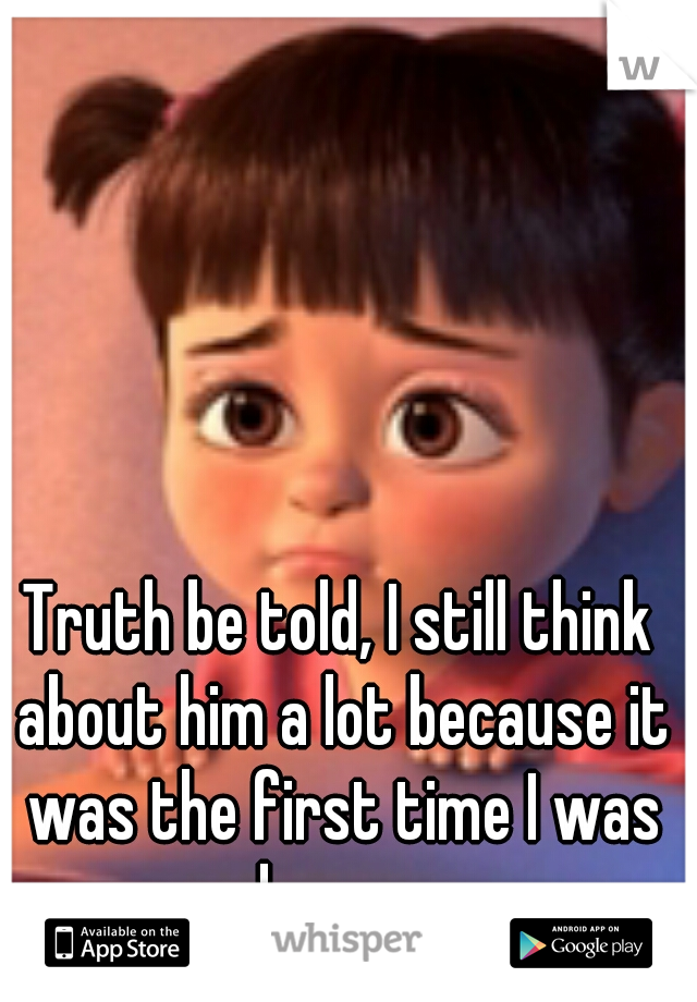 Truth be told, I still think about him a lot because it was the first time I was happy.