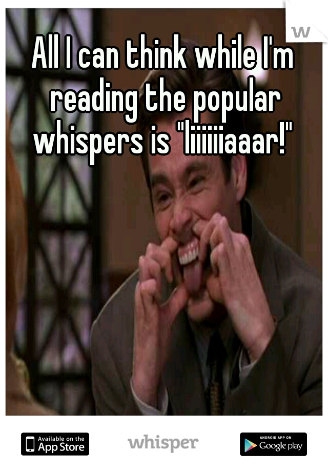 "All I can think while I'm reading the popular whispers is ""liiiiiiaaar!"""