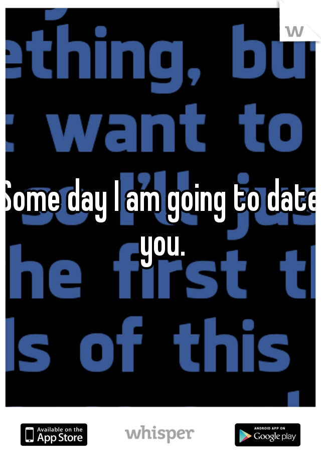 Some day I am going to date you.