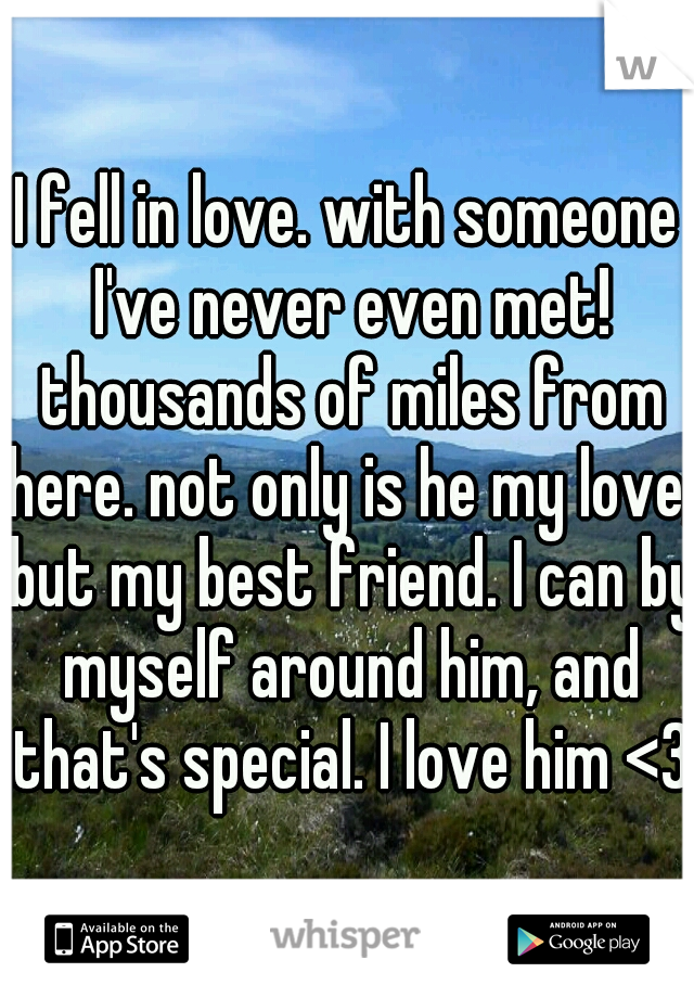 I fell in love. with someone I've never even met! thousands of miles from here. not only is he my love, but my best friend. I can by myself around him, and that's special. I love him <3