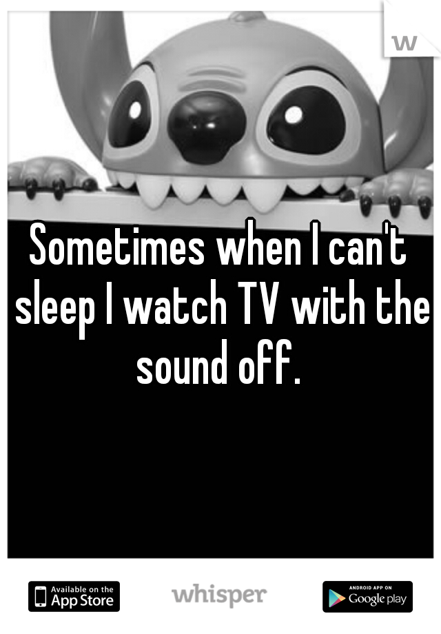 Sometimes when I can't sleep I watch TV with the sound off.