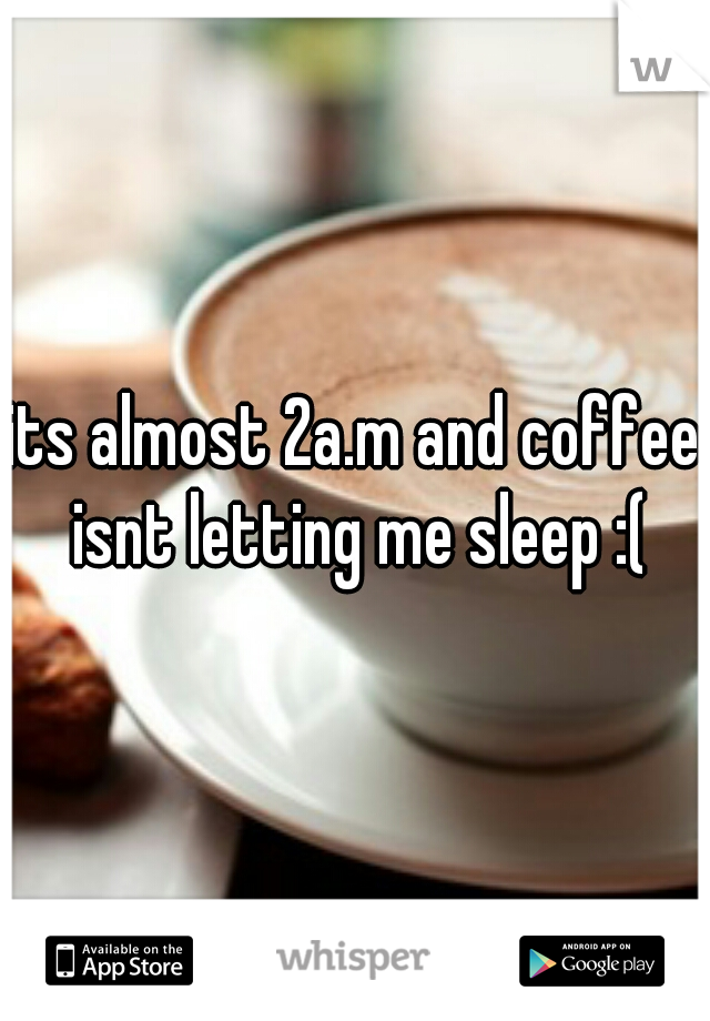its almost 2a.m and coffee isnt letting me sleep :(