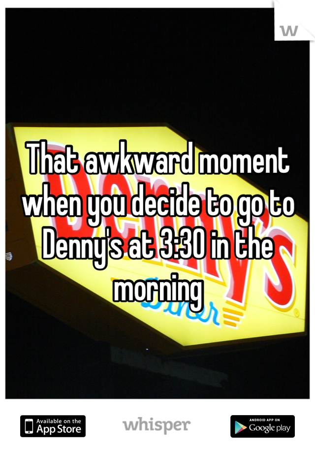 That awkward moment when you decide to go to Denny's at 3:30 in the morning