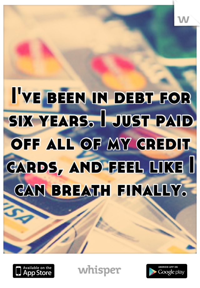 I've been in debt for six years. I just paid off all of my credit cards, and feel like I can breath finally.