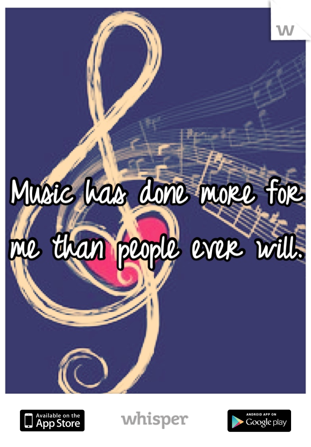 Music has done more for me than people ever will.