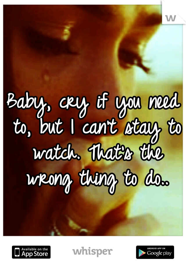 Baby, cry if you need to, but I can't stay to watch. That's the wrong thing to do..