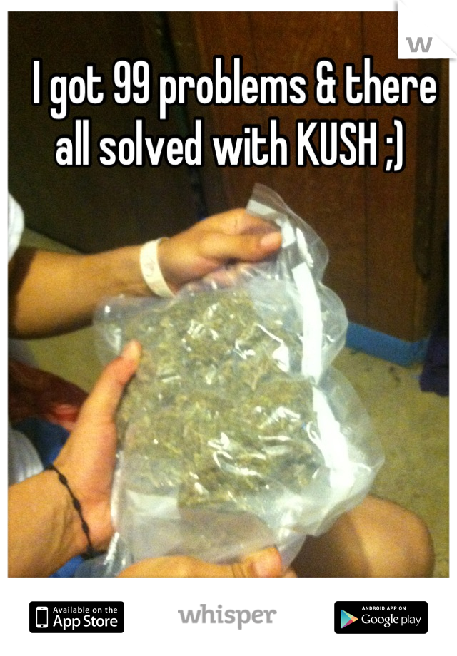 I got 99 problems & there all solved with KUSH ;)