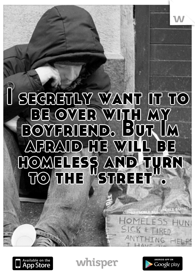 """I secretly want it to be over with my boyfriend. But Im afraid he will be homeless and turn to the """"street""""."""