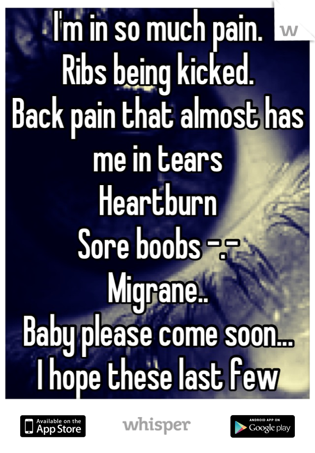I'm in so much pain.  Ribs being kicked.  Back pain that almost has me in tears Heartburn Sore boobs -.- Migrane.. Baby please come soon... I hope these last few weeks hurry....