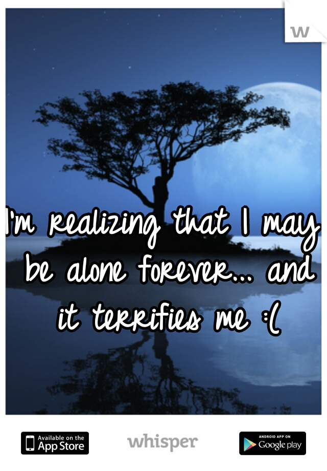 I'm realizing that I may be alone forever... and it terrifies me :(