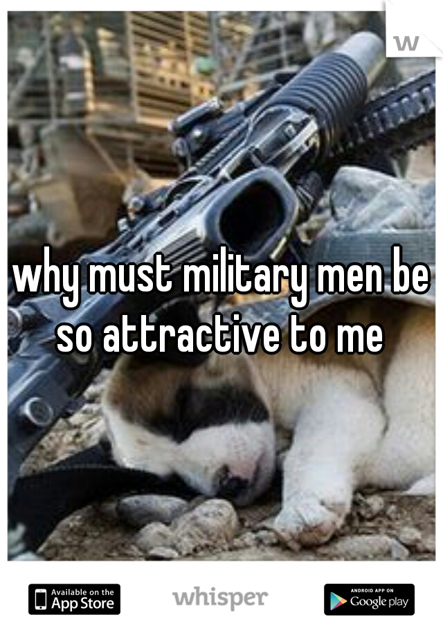 why must military men be so attractive to me