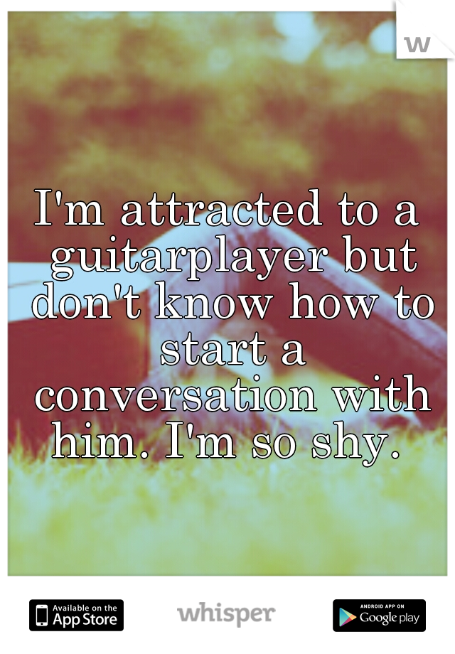 I'm attracted to a guitarplayer but don't know how to start a conversation with him. I'm so shy.