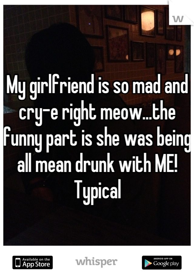 My girlfriend is so mad and cry-e right meow...the funny part is she was being all mean drunk with ME!  Typical