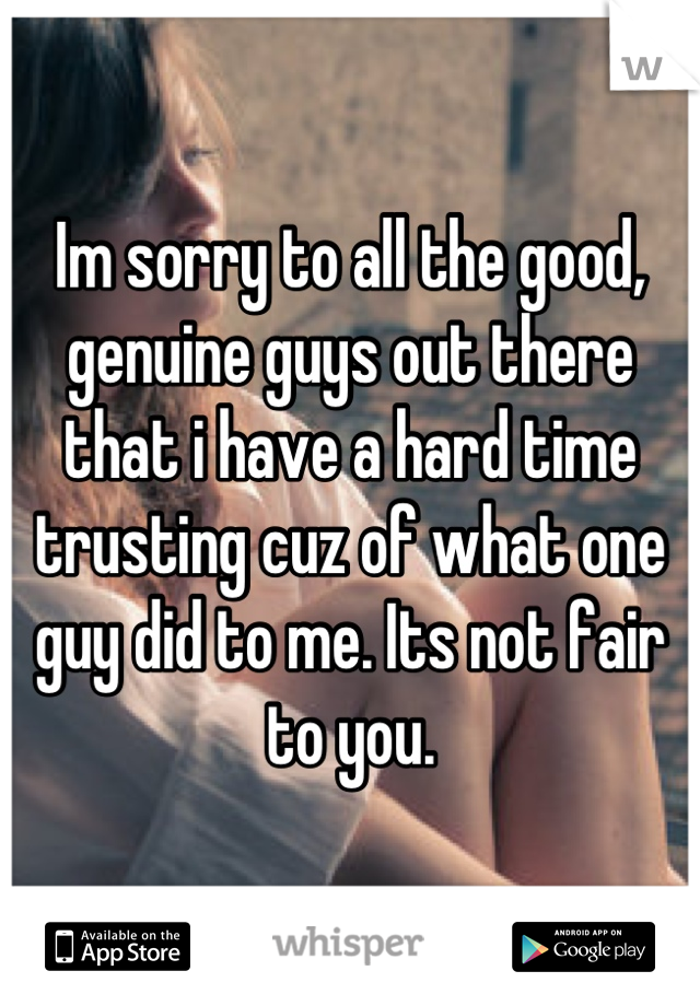 Im sorry to all the good, genuine guys out there that i have a hard time trusting cuz of what one guy did to me. Its not fair to you.