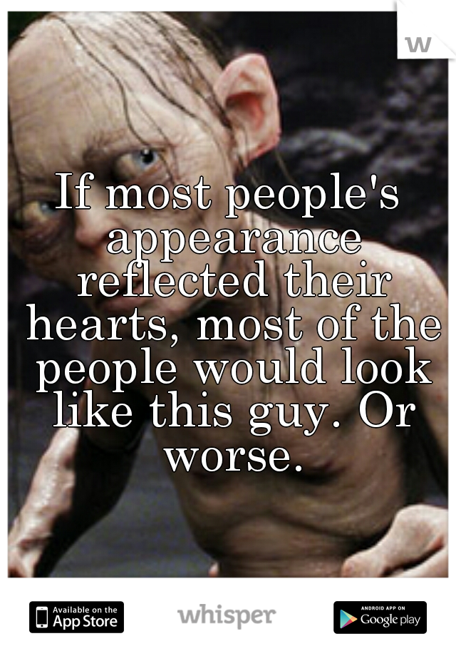 If most people's appearance reflected their hearts, most of the people would look like this guy. Or worse.