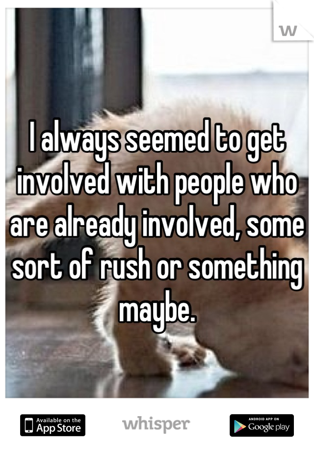I always seemed to get involved with people who are already involved, some sort of rush or something maybe.