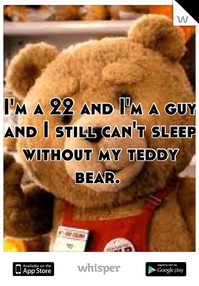 I'm a 22 and I'm a guy and I still can't sleep without my teddy bear.