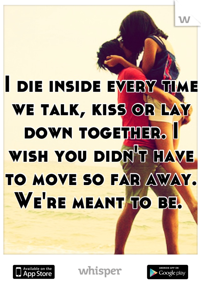 I die inside every time we talk, kiss or lay down together. I wish you didn't have to move so far away.  We're meant to be.