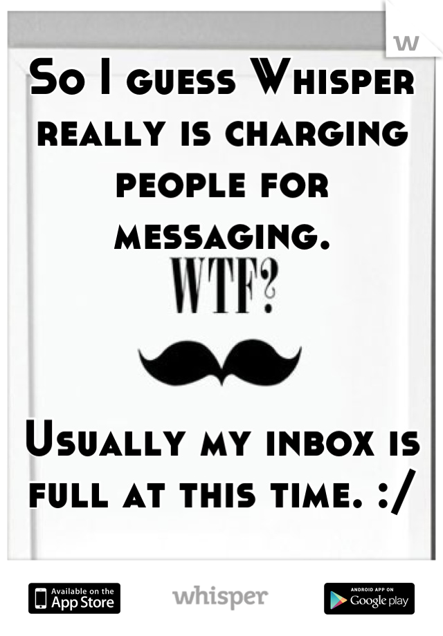 So I guess Whisper really is charging people for messaging.    Usually my inbox is full at this time. :/