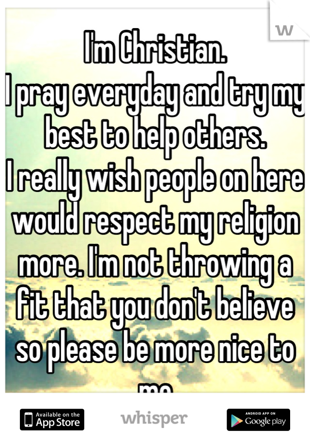 I'm Christian.  I pray everyday and try my best to help others.  I really wish people on here would respect my religion more. I'm not throwing a fit that you don't believe so please be more nice to me