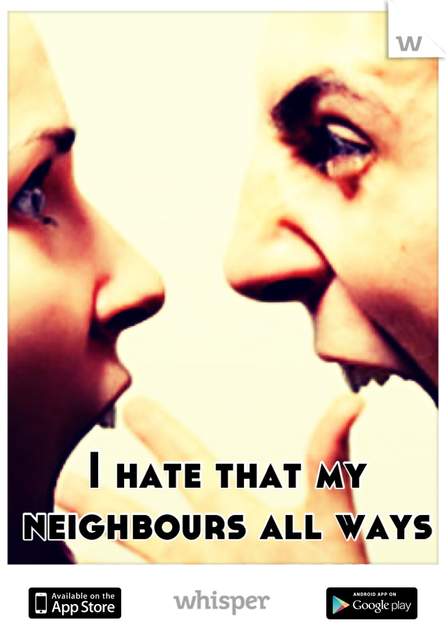 I hate that my neighbours all ways shout and fight