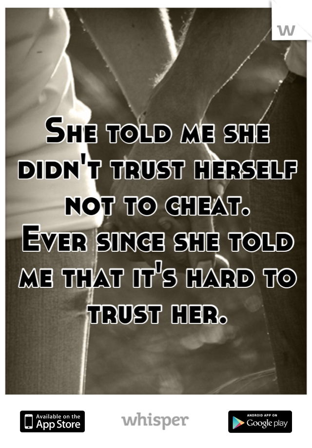 She told me she didn't trust herself not to cheat. Ever since she told me that it's hard to trust her.