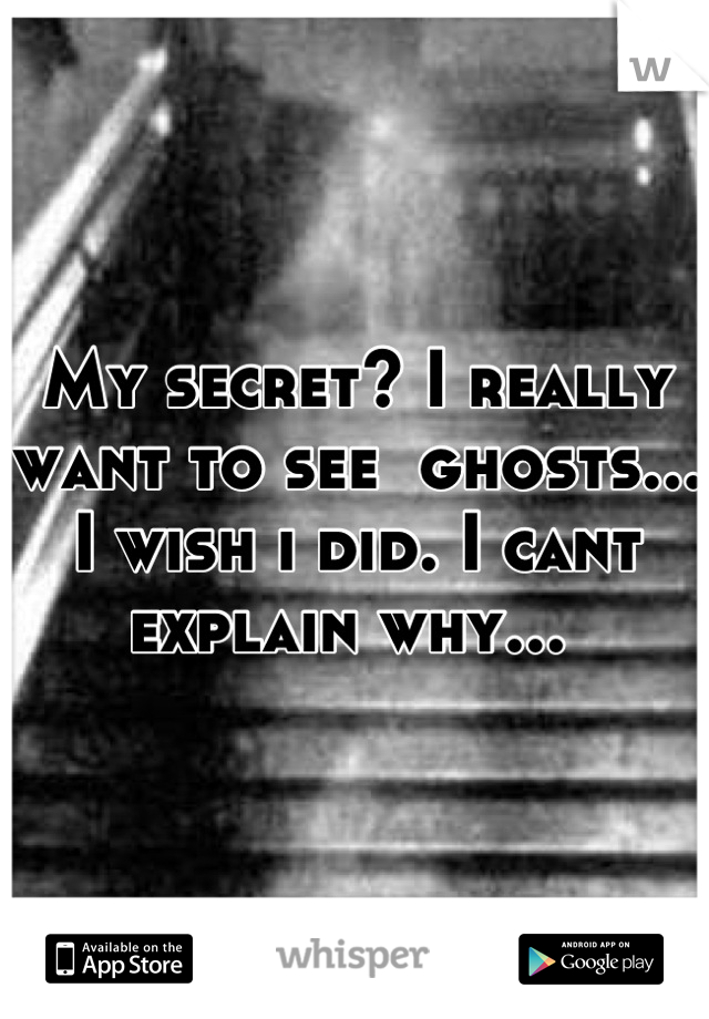 My secret? I really want to see  ghosts... I wish i did. I cant explain why...