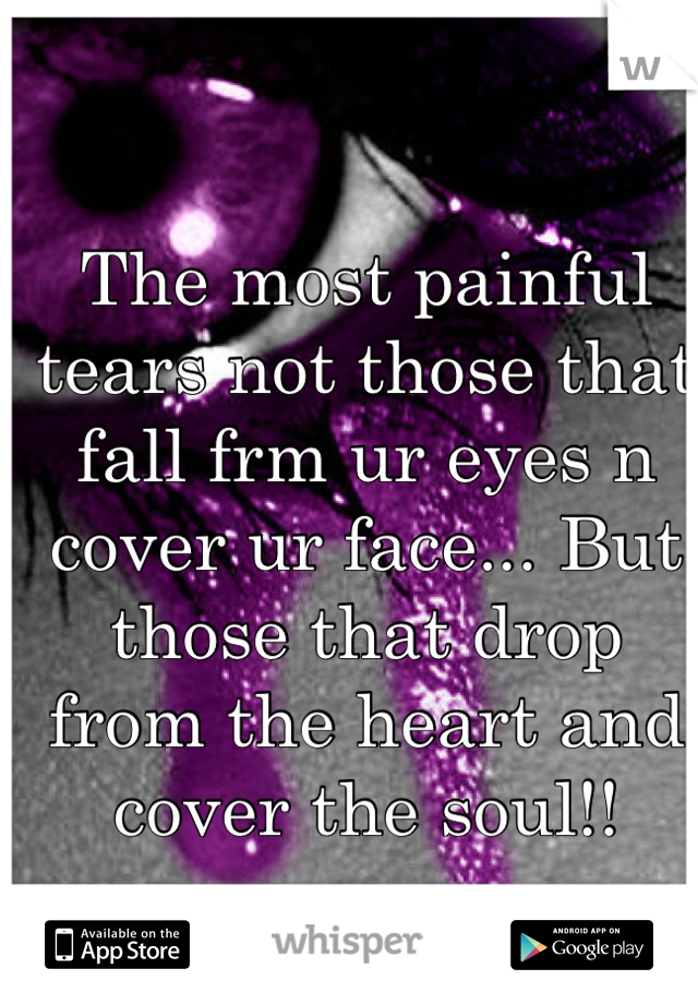 The most painful tears not those that fall frm ur eyes n cover ur face... But those that drop from the heart and cover the soul!!