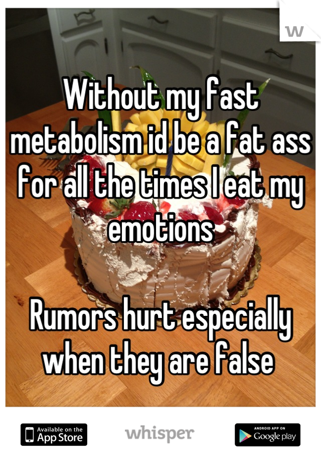 Without my fast metabolism id be a fat ass for all the times I eat my emotions   Rumors hurt especially when they are false