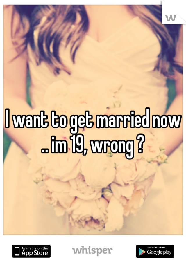 I want to get married now .. im 19, wrong ?