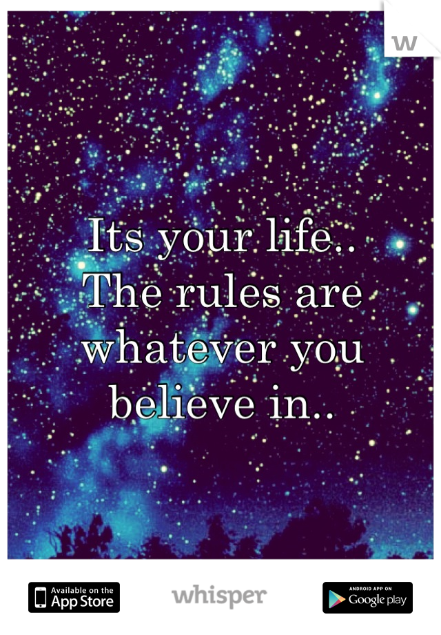 Its your life.. The rules are whatever you believe in..