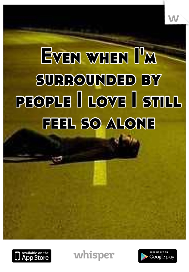 Even when I'm surrounded by people I love I still feel so alone