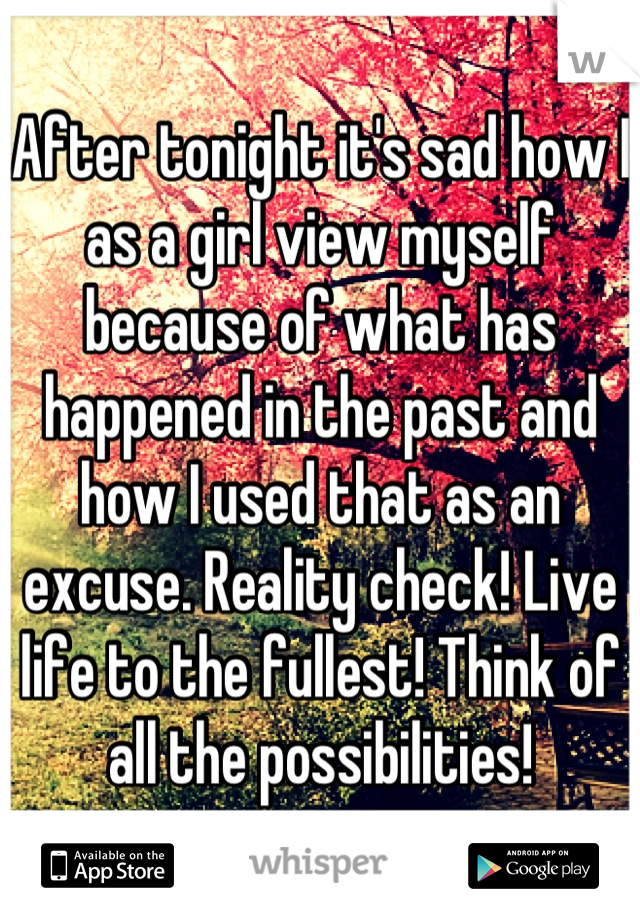 After tonight it's sad how I as a girl view myself because of what has happened in the past and how I used that as an excuse. Reality check! Live life to the fullest! Think of all the possibilities!
