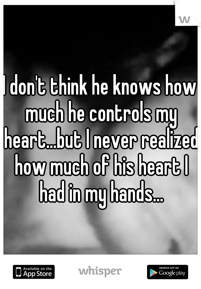 I don't think he knows how much he controls my heart...but I never realized how much of his heart I had in my hands...